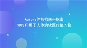 Aurora等机构联手探索3D打印用于人体的?#23721;搅?#26893;入物